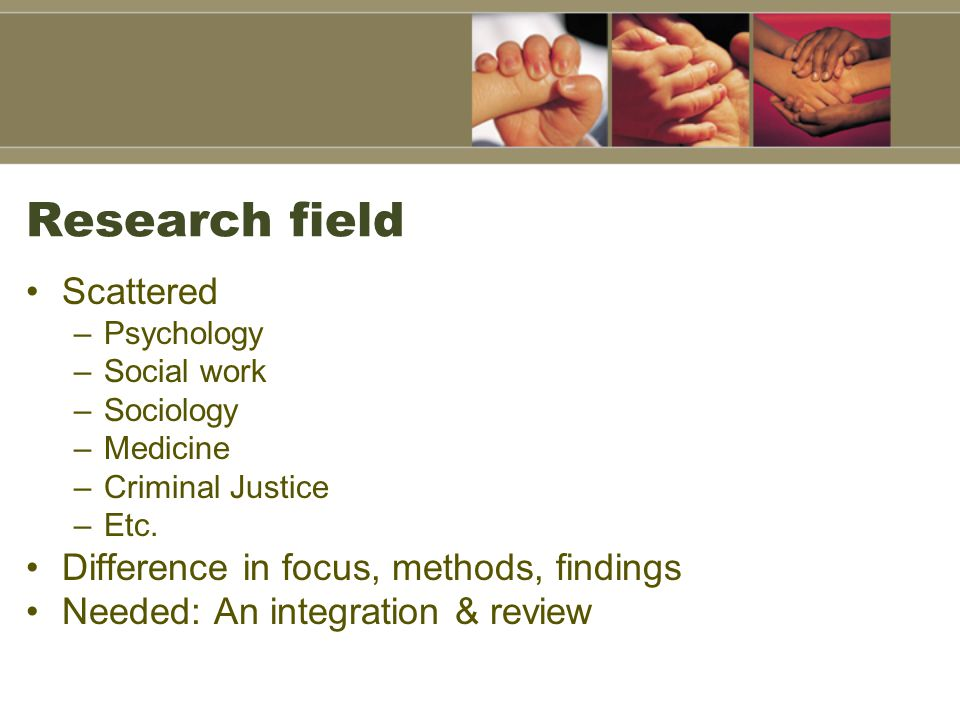 Research field Scattered –Psychology –Social work –Sociology –Medicine –Criminal Justice –Etc. Difference in focus, methods, findings Needed: An integ