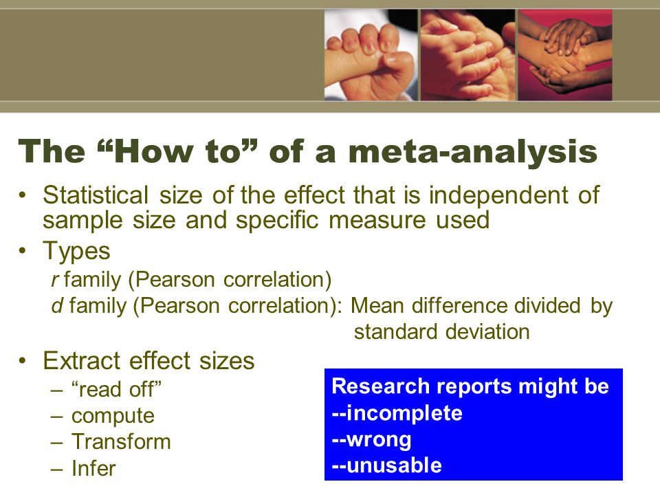 "The ""How to"" of a meta-analysis Statistical size of the effect that is independent of sample size and specific measure used Types r family (Pearson co"