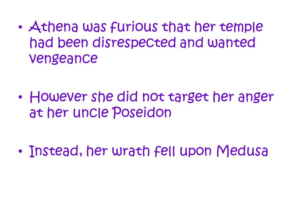 Athena was furious that her temple had been disrespected and wanted vengeance However she did not target her anger at her uncle Poseidon Instead, her wrath fell upon Medusa