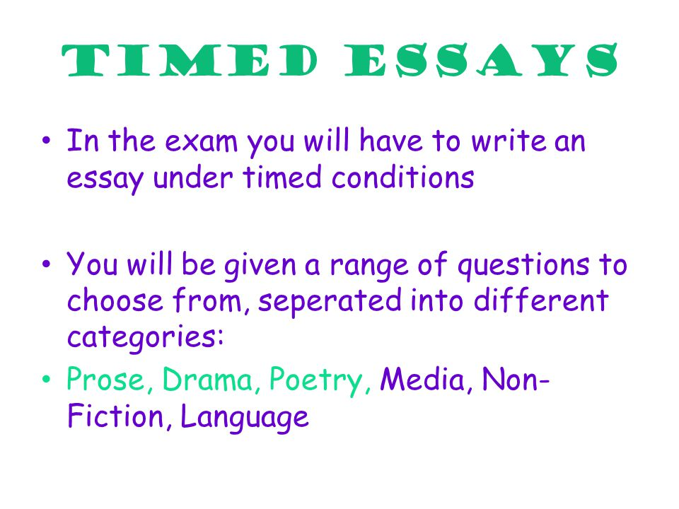 TIMED ESSAYS In the exam you will have to write an essay under timed conditions You will be given a range of questions to choose from, seperated into different categories: Prose, Drama, Poetry, Media, Non- Fiction, Language