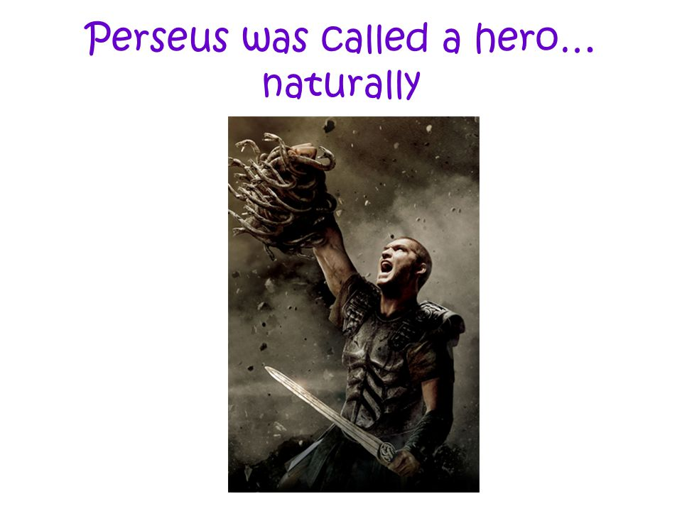 Perseus was called a hero… naturally
