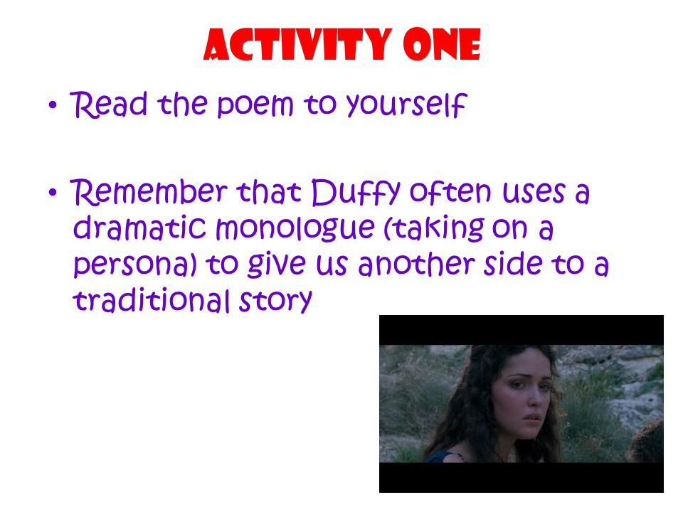 Activity one Read the poem to yourself Remember that Duffy often uses a dramatic monologue (taking on a persona) to give us another side to a traditional story