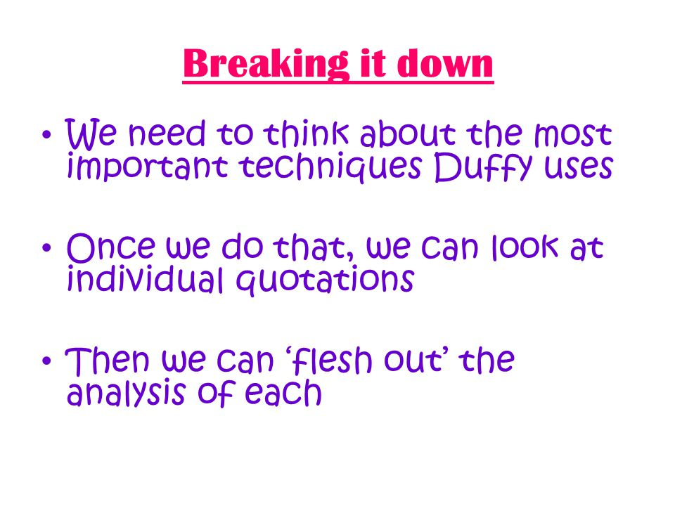 Breaking it down We need to think about the most important techniques Duffy uses Once we do that, we can look at individual quotations Then we can 'flesh out' the analysis of each