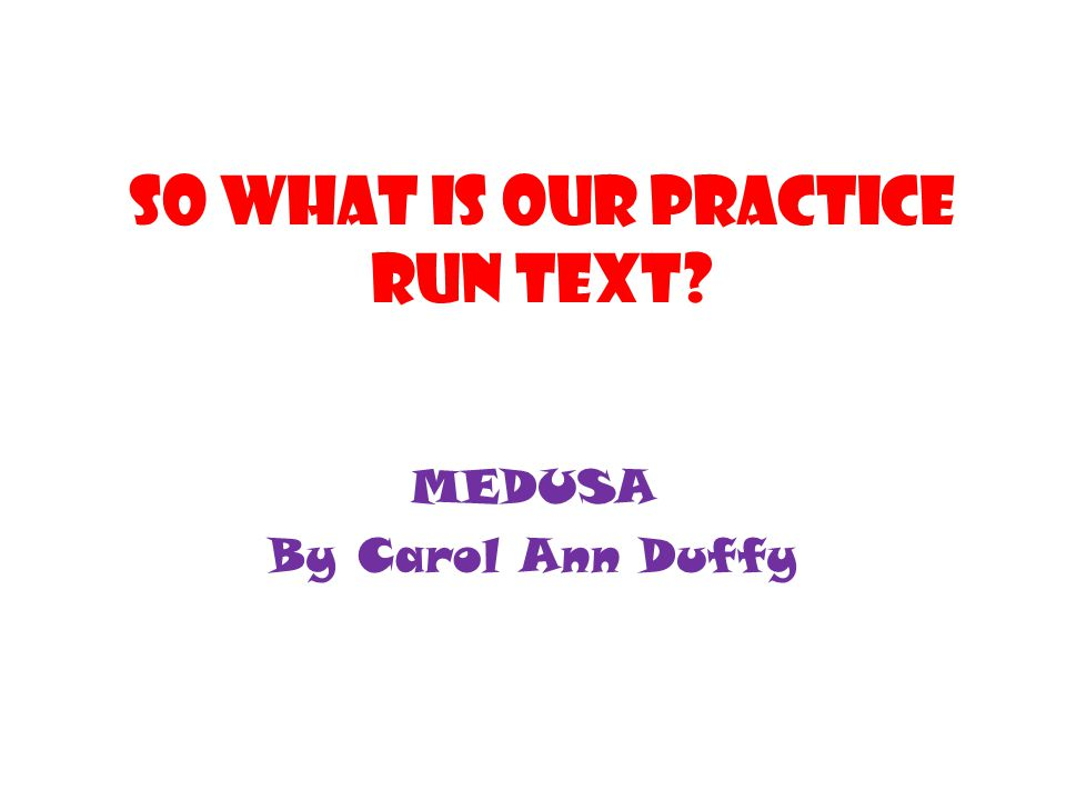 SO WHAT IS OUR PRACTICE RUN TEXT? MEDUSA By Carol Ann Duffy