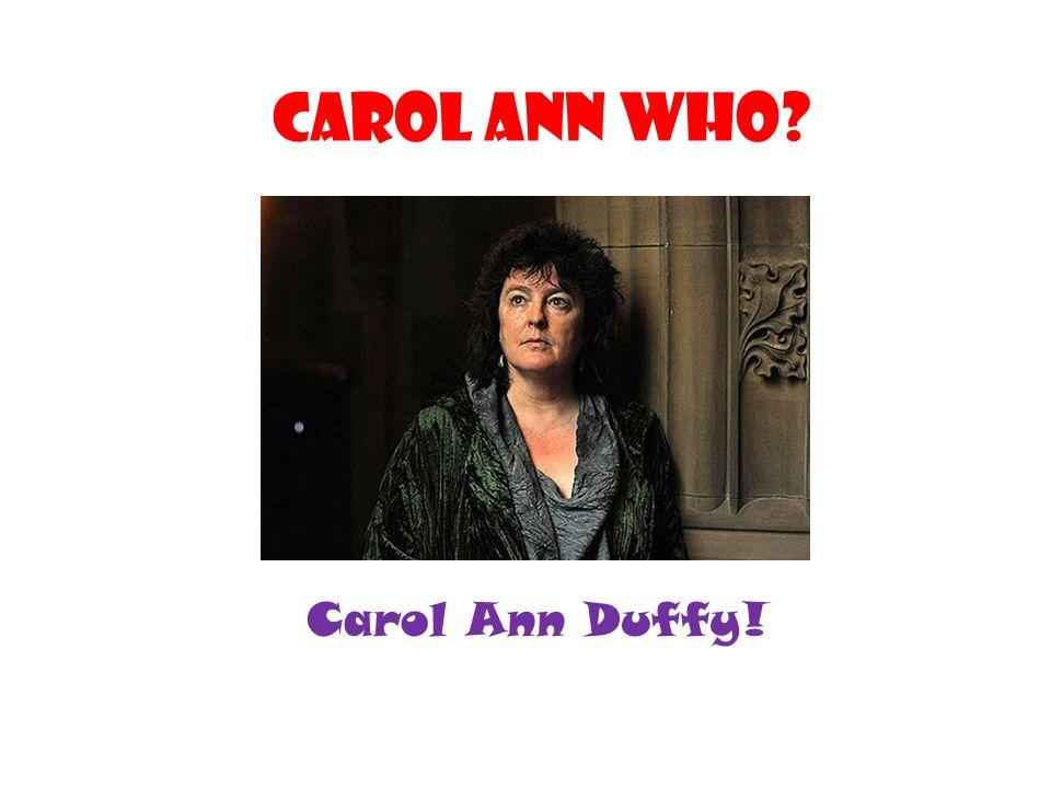 Carol ann who? Carol Ann Duffy!