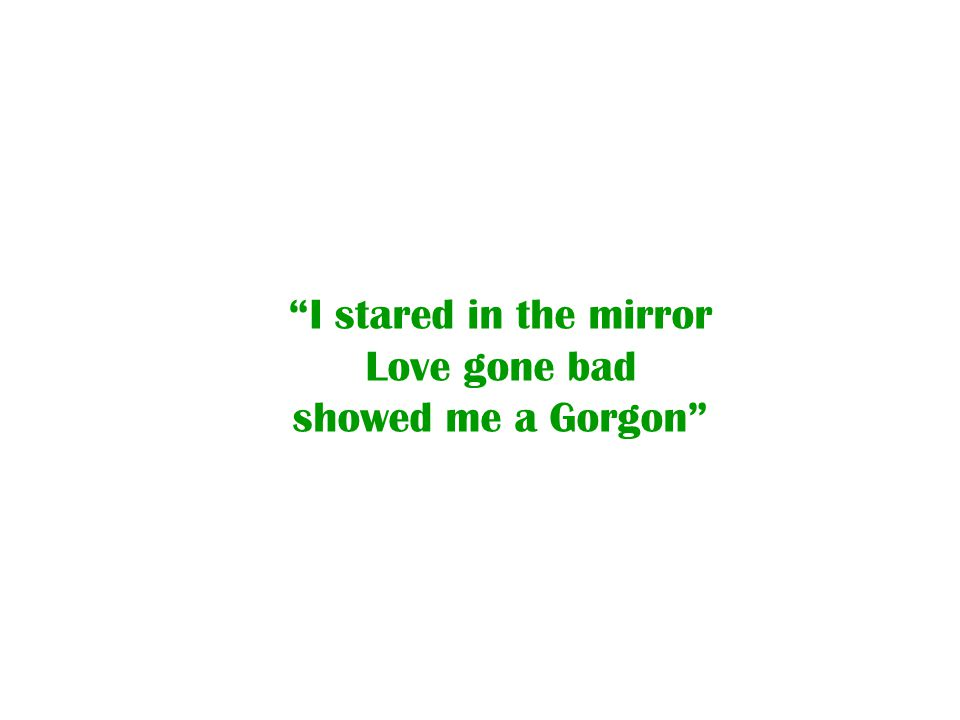 I stared in the mirror Love gone bad showed me a Gorgon