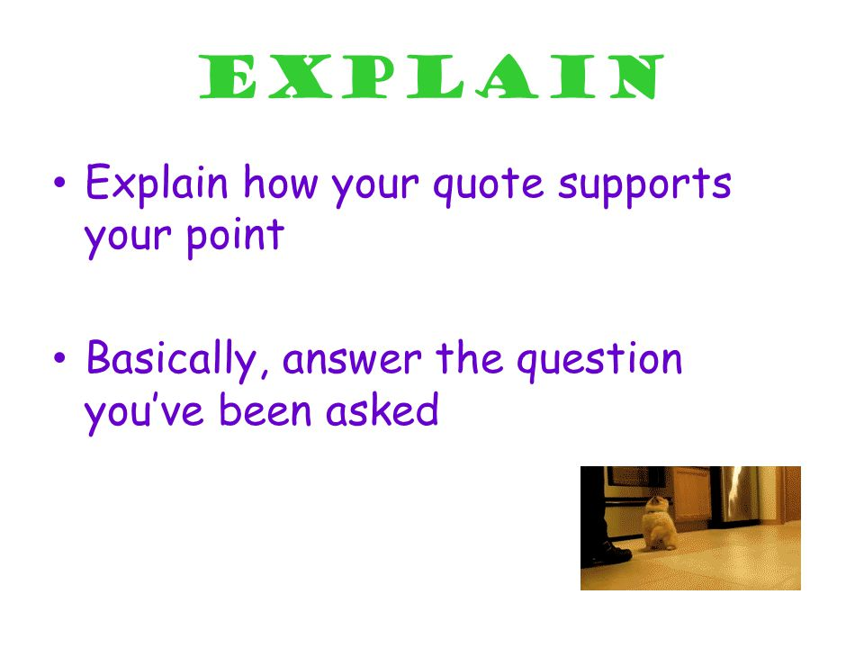 Explain Explain how your quote supports your point Basically, answer the question you've been asked