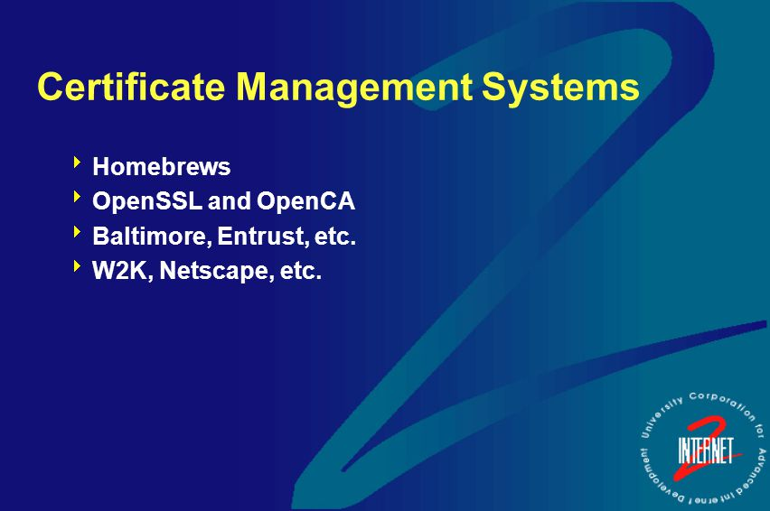 Certificate Management Systems  Homebrews  OpenSSL and OpenCA  Baltimore, Entrust, etc.  W2K, Netscape, etc.