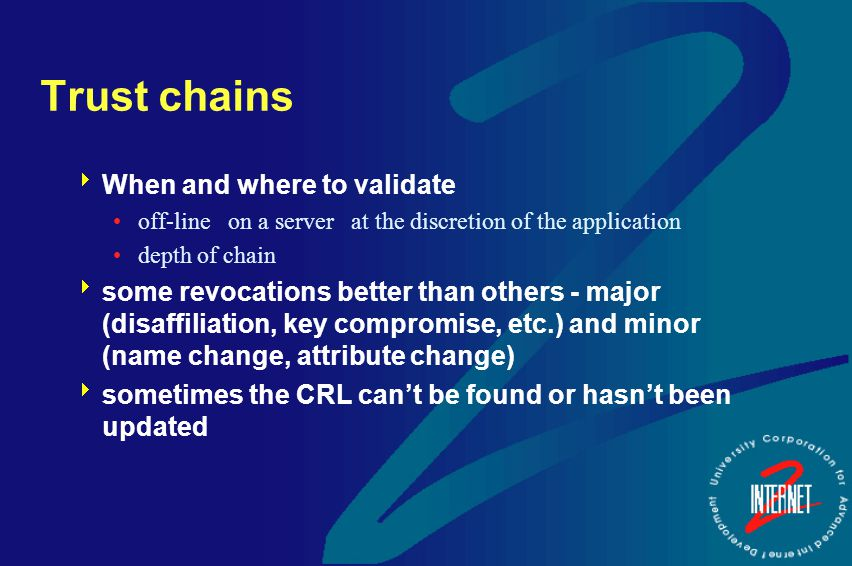 Trust chains  When and where to validate off-line on a server at the discretion of the application depth of chain  some revocations better than othe