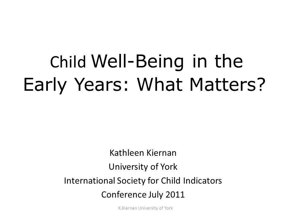 K.Kiernan University of York Child Well-Being in the Early Years: What Matters? Kathleen Kiernan University of York International Society for Child In