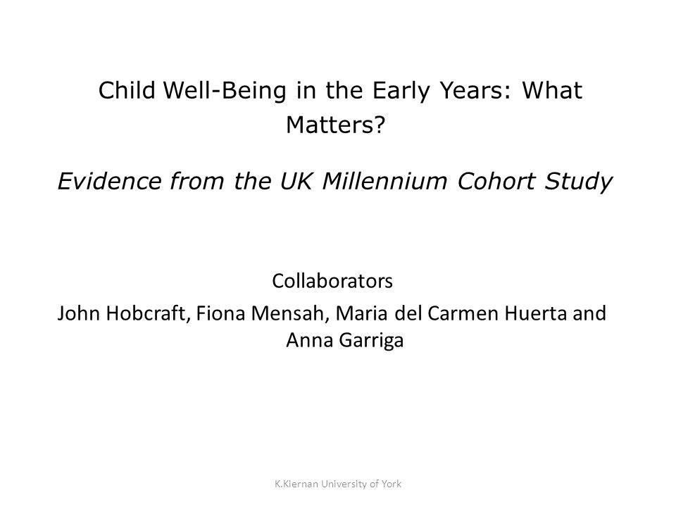 K.Kiernan University of York Child Well-Being in the Early Years: What Matters? Evidence from the UK Millennium Cohort Study Collaborators John Hobcra