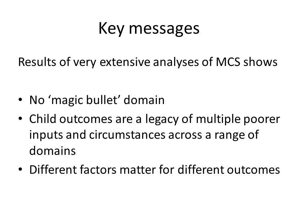 Key messages Results of very extensive analyses of MCS shows No 'magic bullet' domain Child outcomes are a legacy of multiple poorer inputs and circum