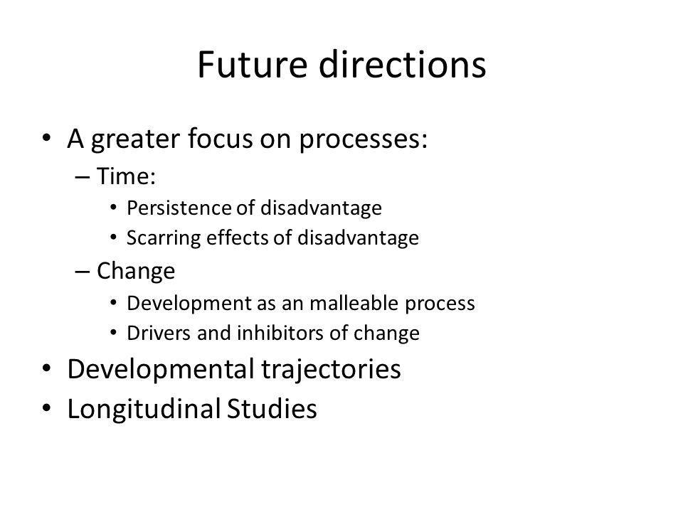 Future directions A greater focus on processes: – Time: Persistence of disadvantage Scarring effects of disadvantage – Change Development as an mallea