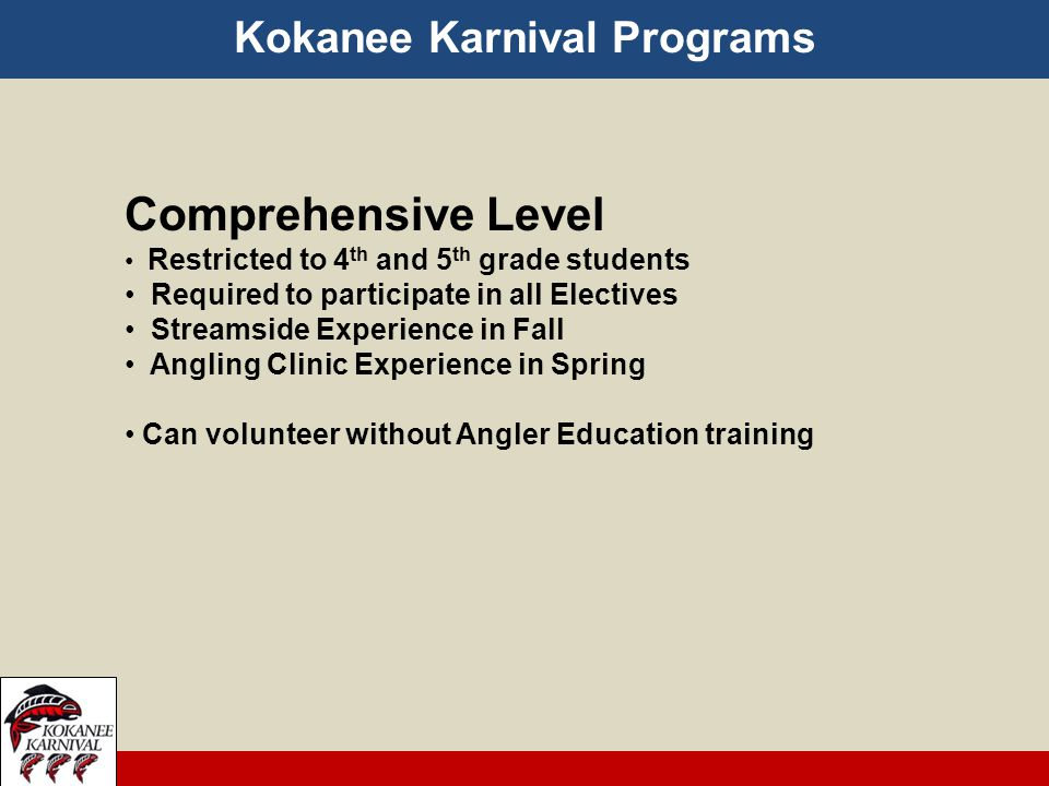 Kokanee Karnival Programs Comprehensive Level Restricted to 4 th and 5 th grade students Required to participate in all Electives Streamside Experience in Fall Angling Clinic Experience in Spring Can volunteer without Angler Education training