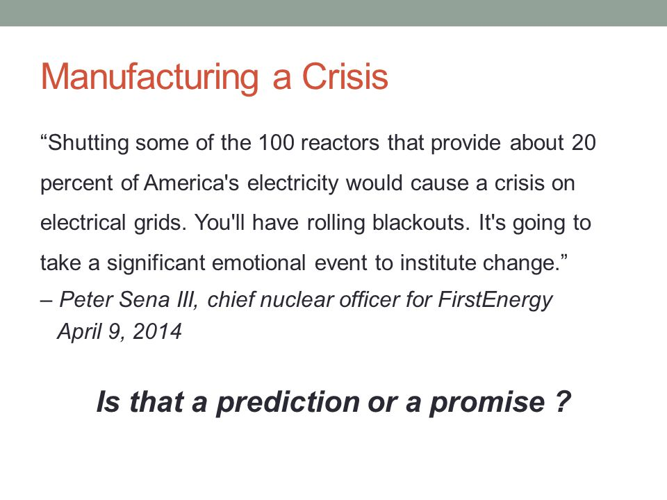 Manufacturing a Crisis Shutting some of the 100 reactors that provide about 20 percent of America s electricity would cause a crisis on electrical grids.