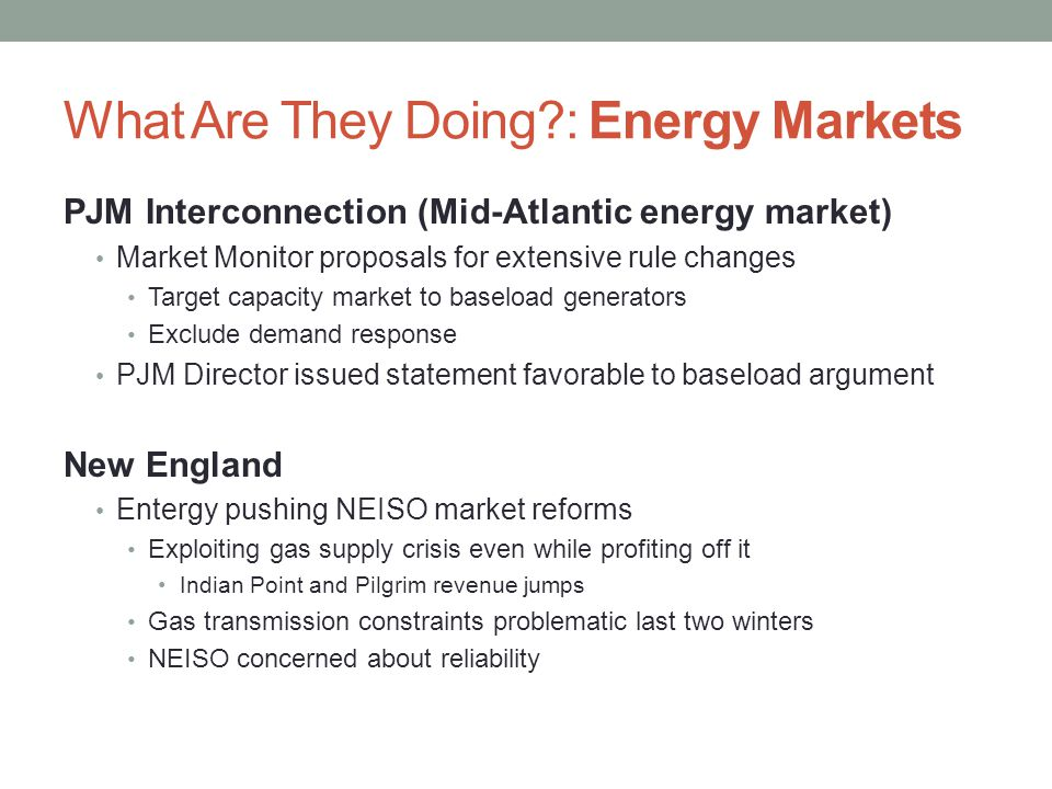 What Are They Doing : Energy Markets PJM Interconnection (Mid-Atlantic energy market) Market Monitor proposals for extensive rule changes Target capacity market to baseload generators Exclude demand response PJM Director issued statement favorable to baseload argument New England Entergy pushing NEISO market reforms Exploiting gas supply crisis even while profiting off it Indian Point and Pilgrim revenue jumps Gas transmission constraints problematic last two winters NEISO concerned about reliability