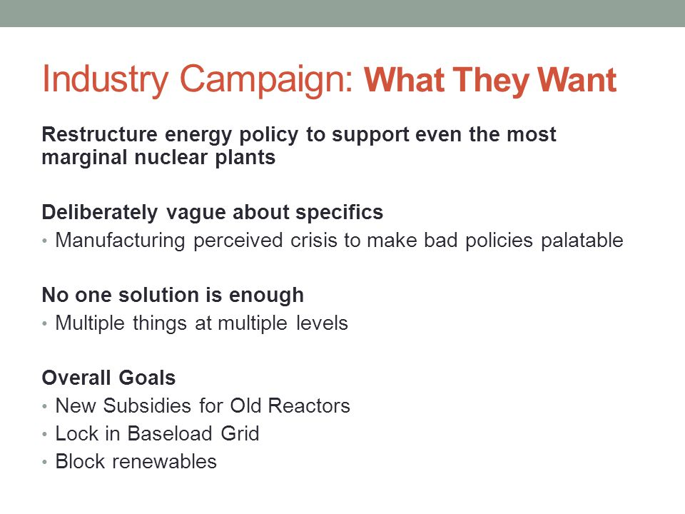 Industry Campaign: Major Actors Largest Nuclear Power Generators Exelon Entergy Others: Dominion, Duke, FirstEnergy, PSE&G Network of Front Groups: Nuclear Energy Institute Nuclear Matters Center for Climate and Energy Solutions