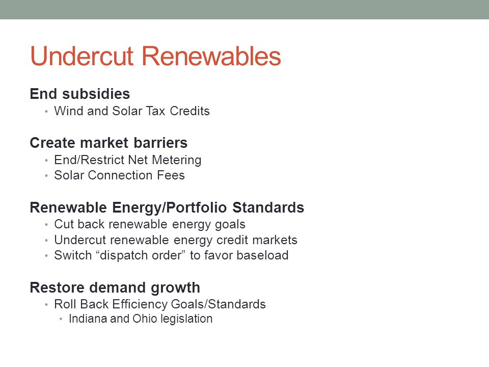 Undercut Renewables End subsidies Wind and Solar Tax Credits Create market barriers End/Restrict Net Metering Solar Connection Fees Renewable Energy/Portfolio Standards Cut back renewable energy goals Undercut renewable energy credit markets Switch dispatch order to favor baseload Restore demand growth Roll Back Efficiency Goals/Standards Indiana and Ohio legislation
