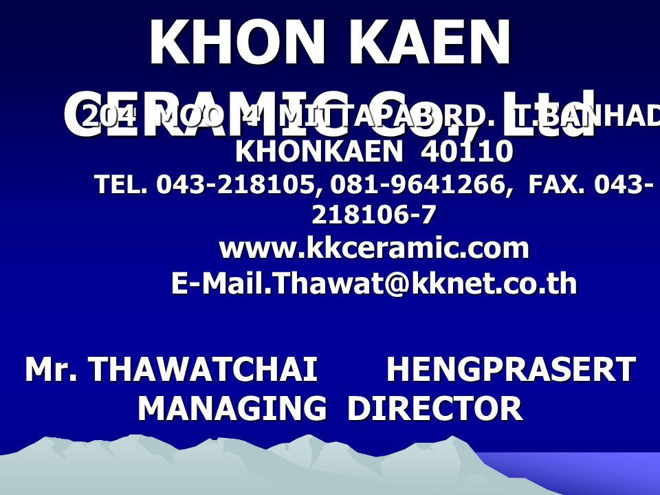 KHON KAEN CERAMIC Co., Ltd 204 MOO 4 MITTAPAB RD. T.BANHAD KHONKAEN 40110 TEL. 043-218105, 081-9641266, FAX. 043- 218106-7 www.kkceramic.com E-Mail.Th