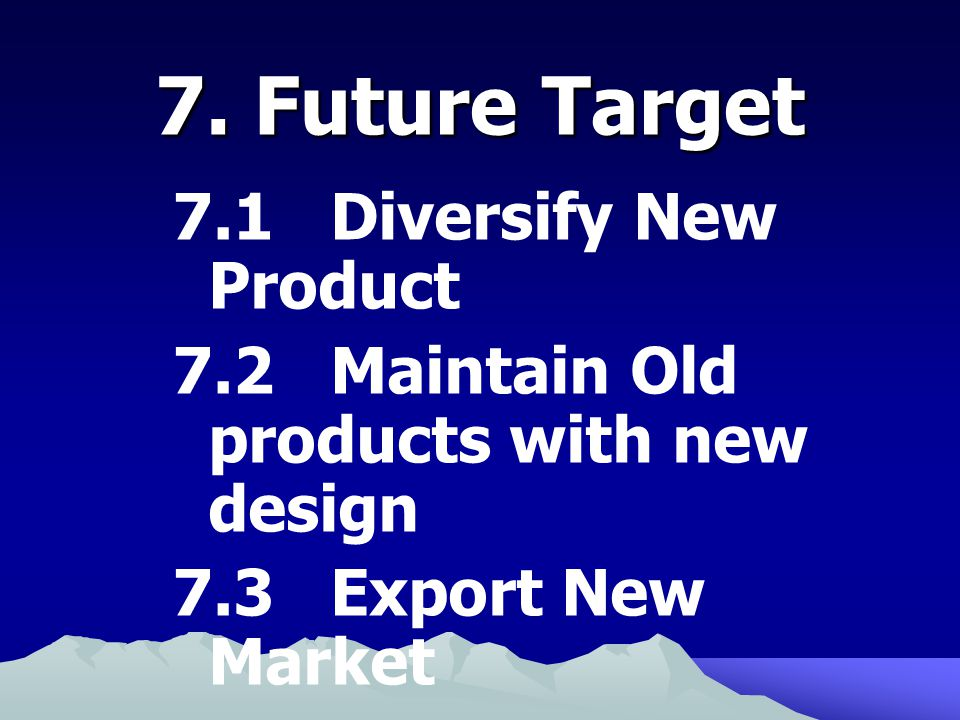 7.1 Diversify New Product 7.2 Maintain Old products with new design 7.3 Export New Market 7.4 Enter Capital Market MAI 7.