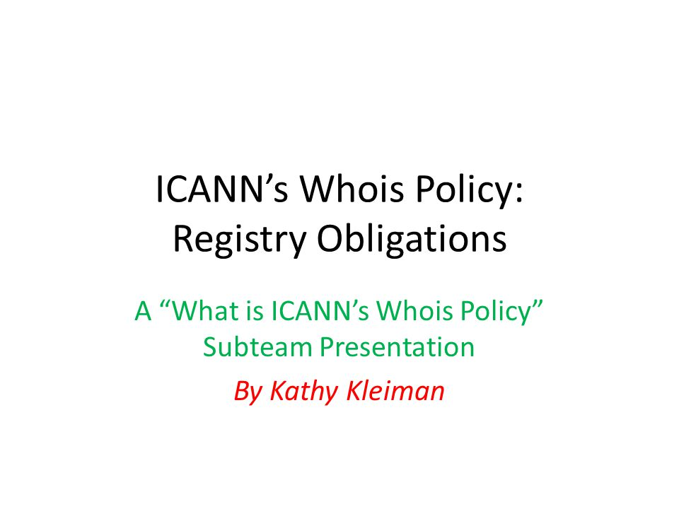 ICANN's Whois Policy: Registry Obligations A What is ICANN's Whois Policy Subteam Presentation By Kathy Kleiman