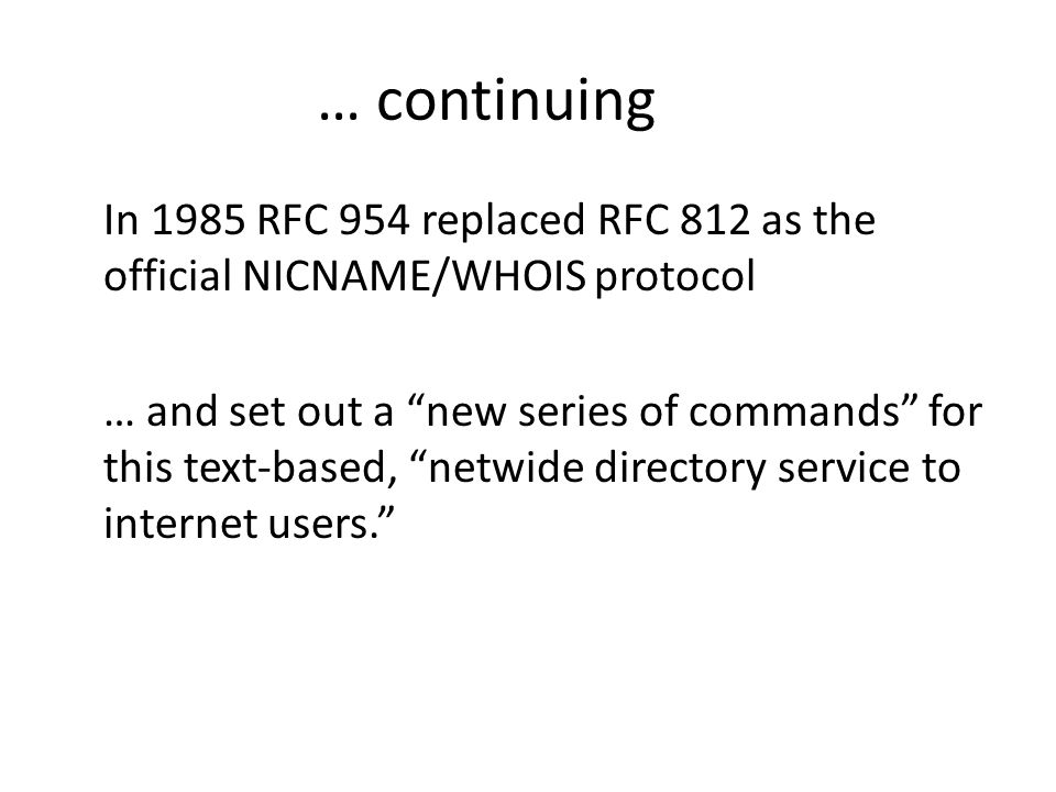 … continuing In 1985 RFC 954 replaced RFC 812 as the official NICNAME/WHOIS protocol … and set out a new series of commands for this text-based, netwide directory service to internet users.