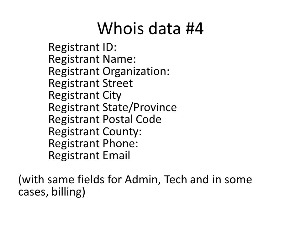 Whois data #4 Registrant ID: Registrant Name: Registrant Organization: Registrant Street Registrant City Registrant State/Province Registrant Postal Code Registrant County: Registrant Phone: Registrant Email (with same fields for Admin, Tech and in some cases, billing)