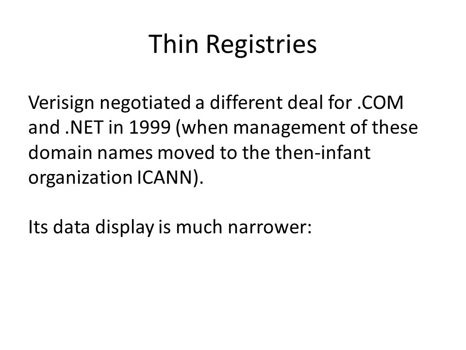 Thin Registries Verisign negotiated a different deal for.COM and.NET in 1999 (when management of these domain names moved to the then-infant organization ICANN).