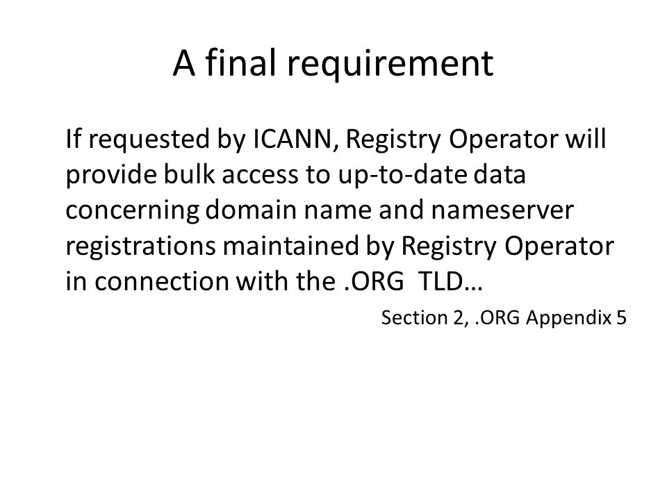 A final requirement If requested by ICANN, Registry Operator will provide bulk access to up-to-date data concerning domain name and nameserver registrations maintained by Registry Operator in connection with the.ORG TLD… Section 2,.ORG Appendix 5