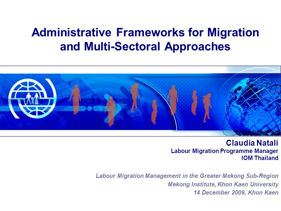 Claudia Natali Labour Migration Programme Manager IOM Thailand Labour Migration Management in the Greater Mekong Sub-Region Mekong Institute, Khon Kaen University 14 December 2009, Khon Kaen Administrative Frameworks for Migration and Multi-Sectoral Approaches