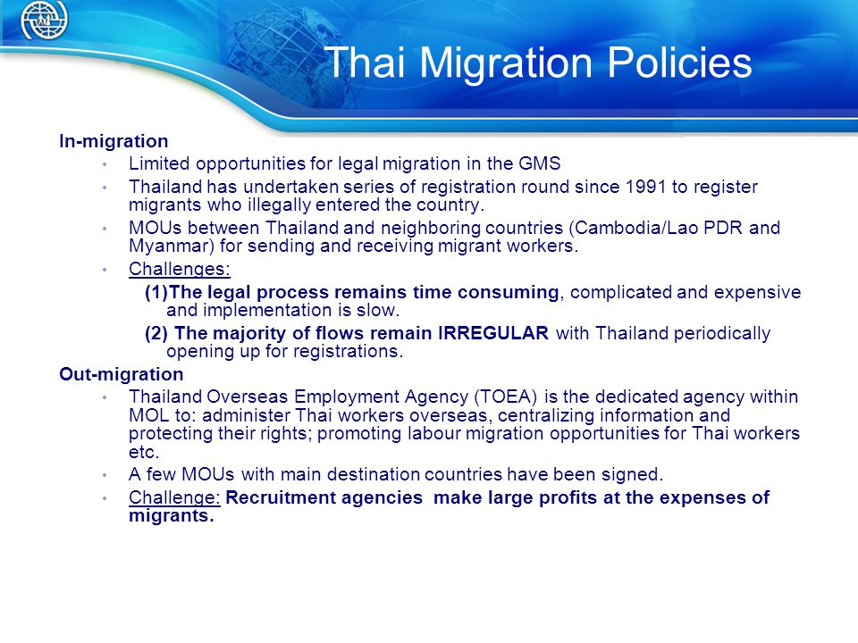 Thai Migration Policies In-migration Limited opportunities for legal migration in the GMS Thailand has undertaken series of registration round since 1991 to register migrants who illegally entered the country.