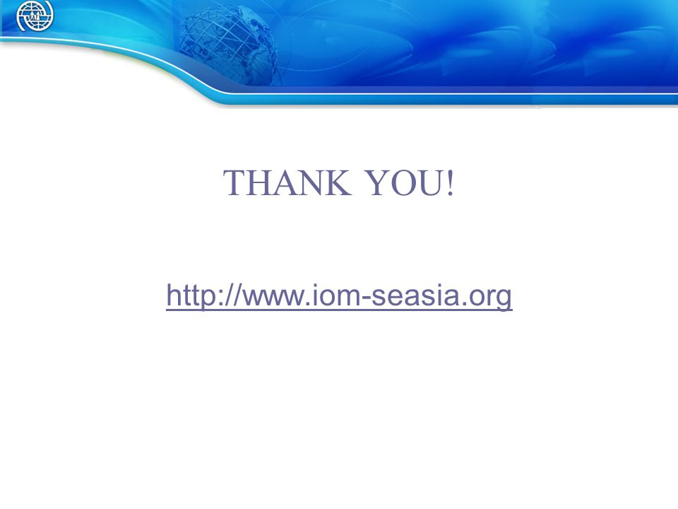 THANK YOU! http://www.iom-seasia.org