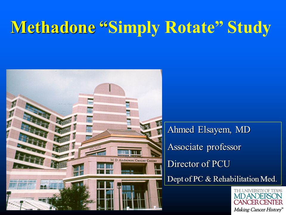 Methadone Methadone Simply Rotate Study Ahmed Elsayem, MD Associate professor Director of PCU Dept of PC & Rehabilitation Med.
