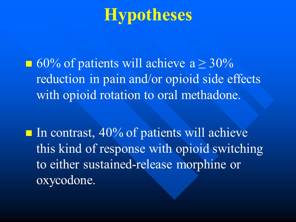 Hypotheses 60% of patients will achieve a ≥ 30% reduction in pain and/or opioid side effects with opioid rotation to oral methadone.