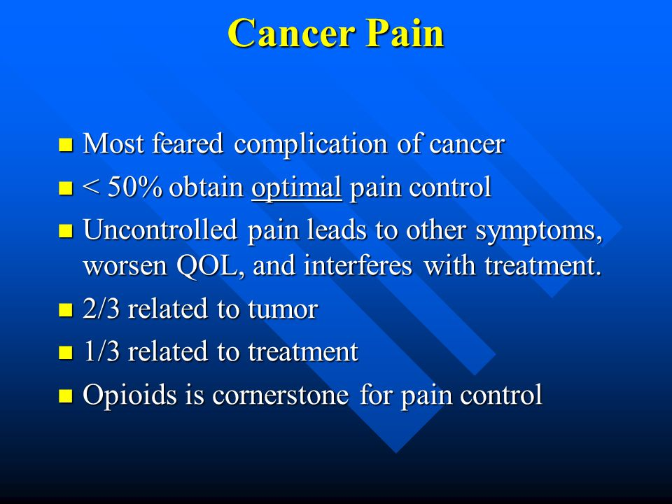 Cancer Pain Most feared complication of cancer Most feared complication of cancer < 50% obtain optimal pain control < 50% obtain optimal pain control Uncontrolled pain leads to other symptoms, worsen QOL, and interferes with treatment.