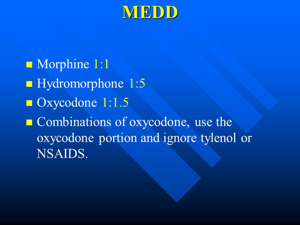 MEDD Morphine 1:1 Hydromorphone 1:5 Oxycodone 1:1.5 Combinations of oxycodone, use the oxycodone portion and ignore tylenol or NSAIDS.