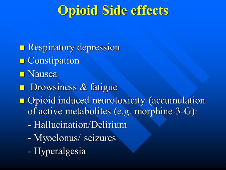 Opioid Side effects Respiratory depression Respiratory depression Constipation Constipation Nausea Nausea Drowsiness & fatigue Drowsiness & fatigue Opioid induced neurotoxicity (accumulation of active metabolites (e.g.