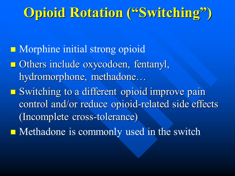 Opioid Rotation ( Switching ) Morphine initial strong opioid Others include oxycodoen, fentanyl, hydromorphone, methadone… Others include oxycodoen, fentanyl, hydromorphone, methadone… Switching to a different opioid improve pain control and/or reduce opioid-related side effects (Incomplete cross-tolerance) Switching to a different opioid improve pain control and/or reduce opioid-related side effects (Incomplete cross-tolerance) Methadone is commonly used in the switch