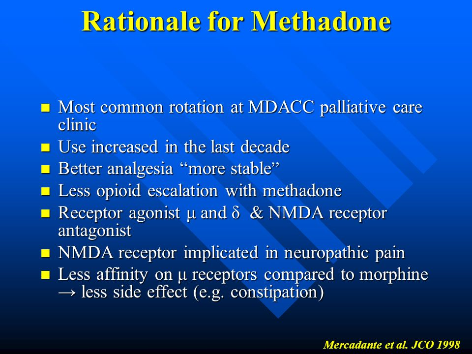 Rationale for Methadone Most common rotation at MDACC palliative care clinic Most common rotation at MDACC palliative care clinic Use increased in the last decade Use increased in the last decade Better analgesia more stable Better analgesia more stable Less opioid escalation with methadone Less opioid escalation with methadone Receptor agonist μ and δ & NMDA receptor antagonist Receptor agonist μ and δ & NMDA receptor antagonist NMDA receptor implicated in neuropathic pain NMDA receptor implicated in neuropathic pain Less affinity on μ receptors compared to morphine → less side effect (e.g.