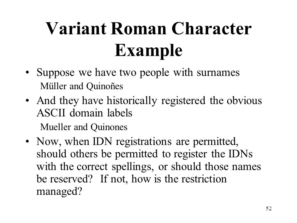 52 Variant Roman Character Example Suppose we have two people with surnames Müller and Quinoñes And they have historically registered the obvious ASCII domain labels Mueller and Quinones Now, when IDN registrations are permitted, should others be permitted to register the IDNs with the correct spellings, or should those names be reserved.