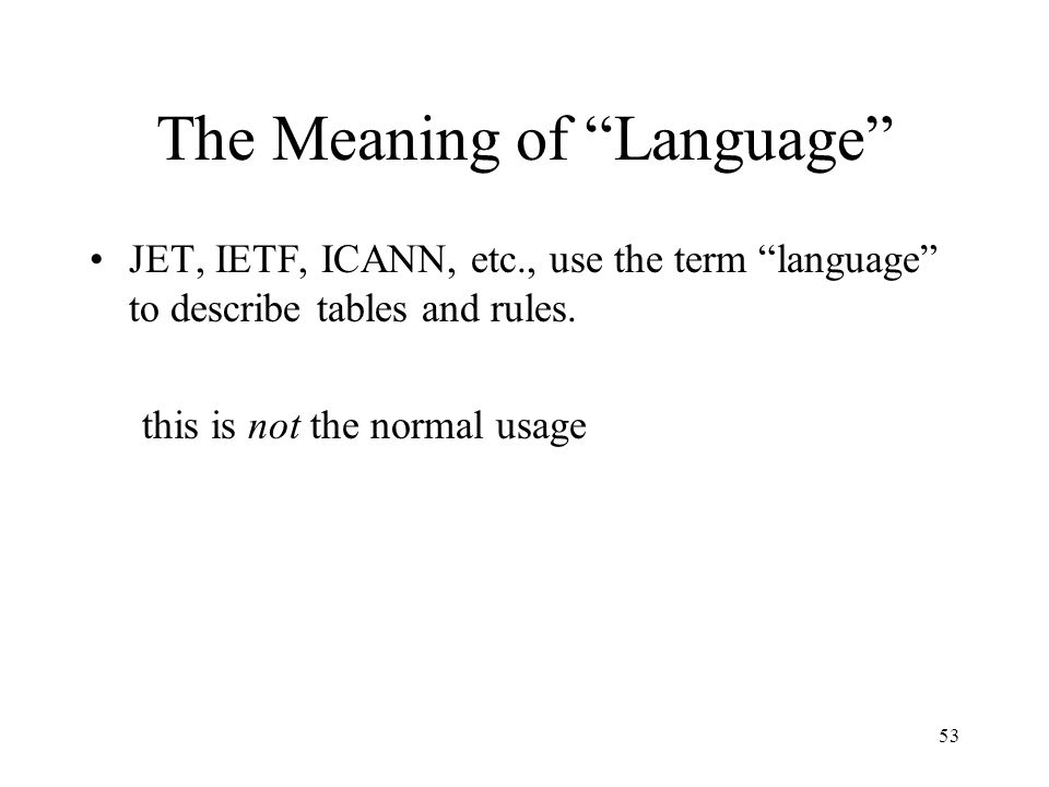 53 The Meaning of Language JET, IETF, ICANN, etc., use the term language to describe tables and rules.