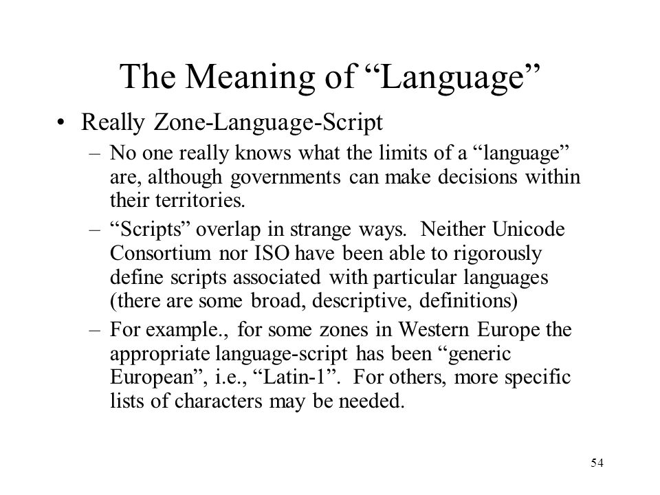 54 The Meaning of Language Really Zone-Language-Script –No one really knows what the limits of a language are, although governments can make decisions within their territories.
