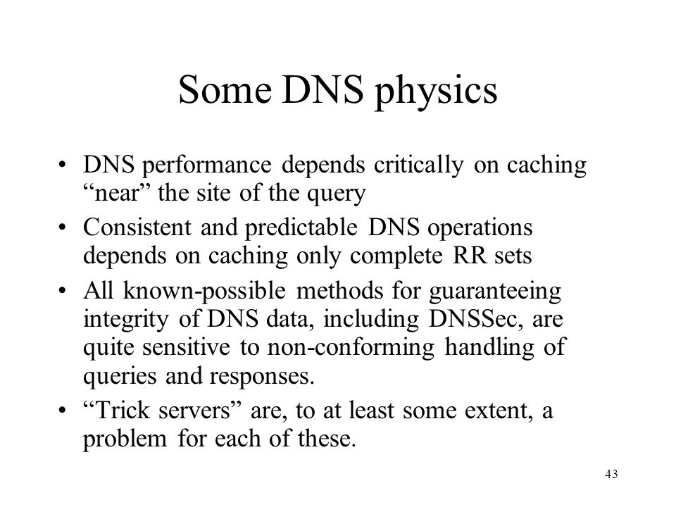 43 Some DNS physics DNS performance depends critically on caching near the site of the query Consistent and predictable DNS operations depends on caching only complete RR sets All known-possible methods for guaranteeing integrity of DNS data, including DNSSec, are quite sensitive to non-conforming handling of queries and responses.