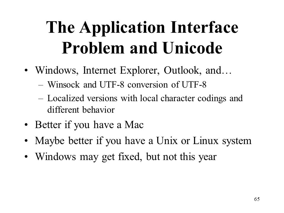 65 The Application Interface Problem and Unicode Windows, Internet Explorer, Outlook, and… –Winsock and UTF-8 conversion of UTF-8 –Localized versions with local character codings and different behavior Better if you have a Mac Maybe better if you have a Unix or Linux system Windows may get fixed, but not this year