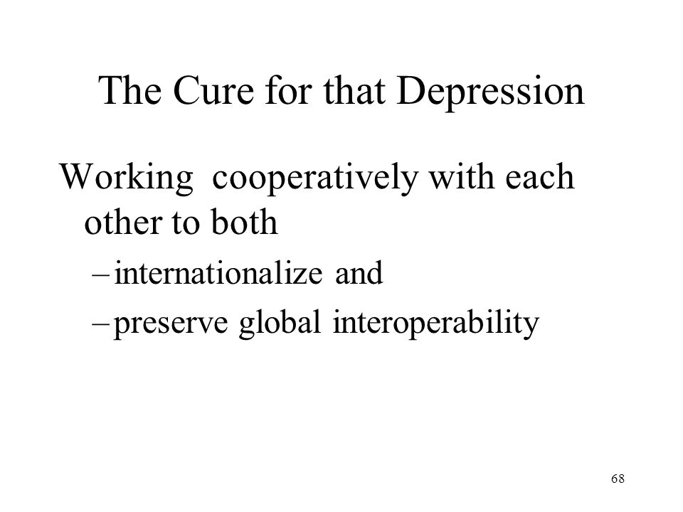 68 The Cure for that Depression Working cooperatively with each other to both –internationalize and –preserve global interoperability