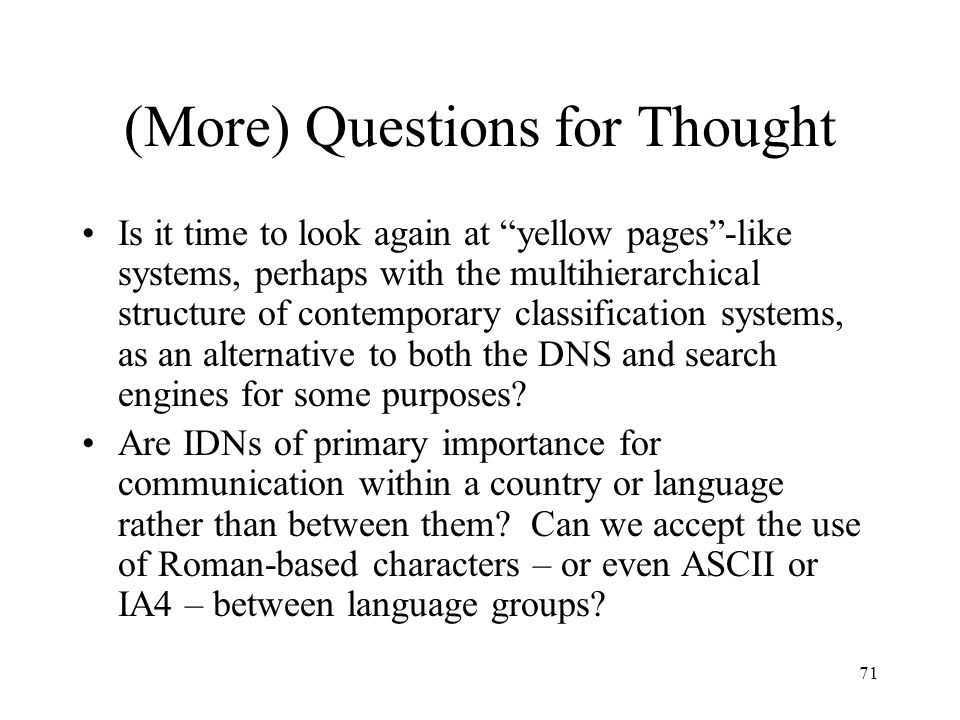 71 (More) Questions for Thought Is it time to look again at yellow pages -like systems, perhaps with the multihierarchical structure of contemporary classification systems, as an alternative to both the DNS and search engines for some purposes.