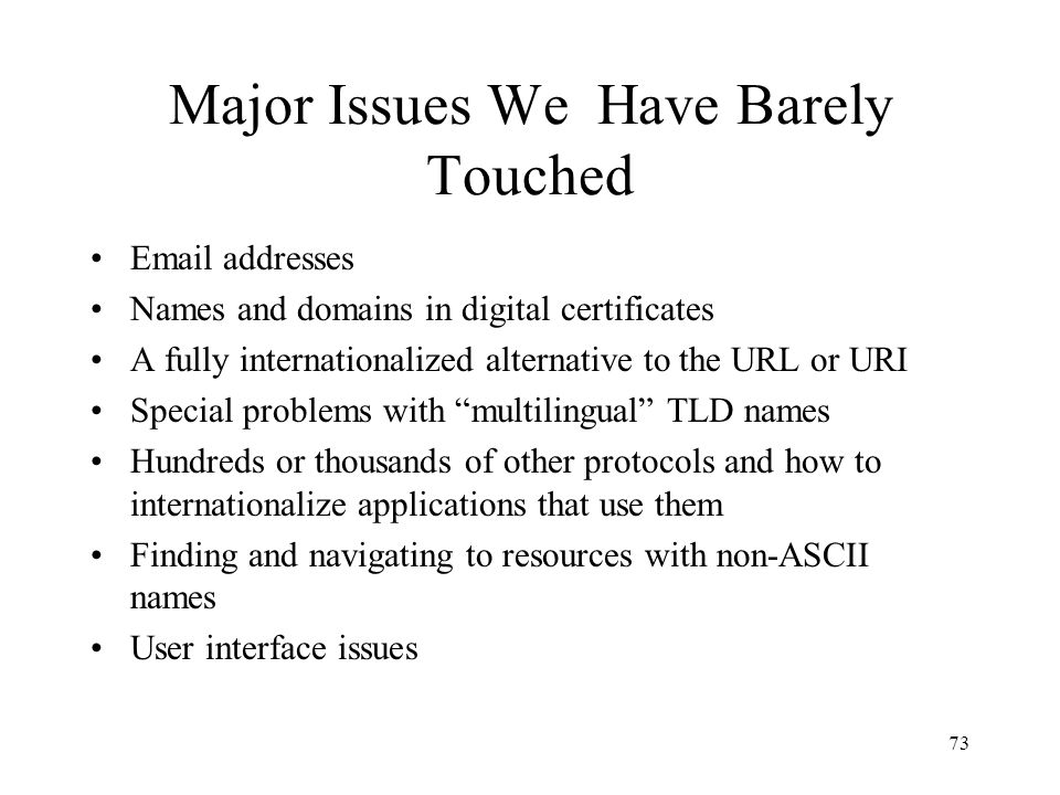 73 Major Issues We Have Barely Touched Email addresses Names and domains in digital certificates A fully internationalized alternative to the URL or URI Special problems with multilingual TLD names Hundreds or thousands of other protocols and how to internationalize applications that use them Finding and navigating to resources with non-ASCII names User interface issues