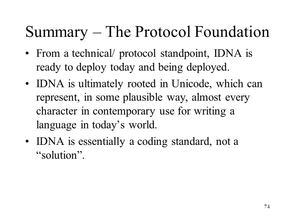 74 Summary – The Protocol Foundation From a technical/ protocol standpoint, IDNA is ready to deploy today and being deployed.