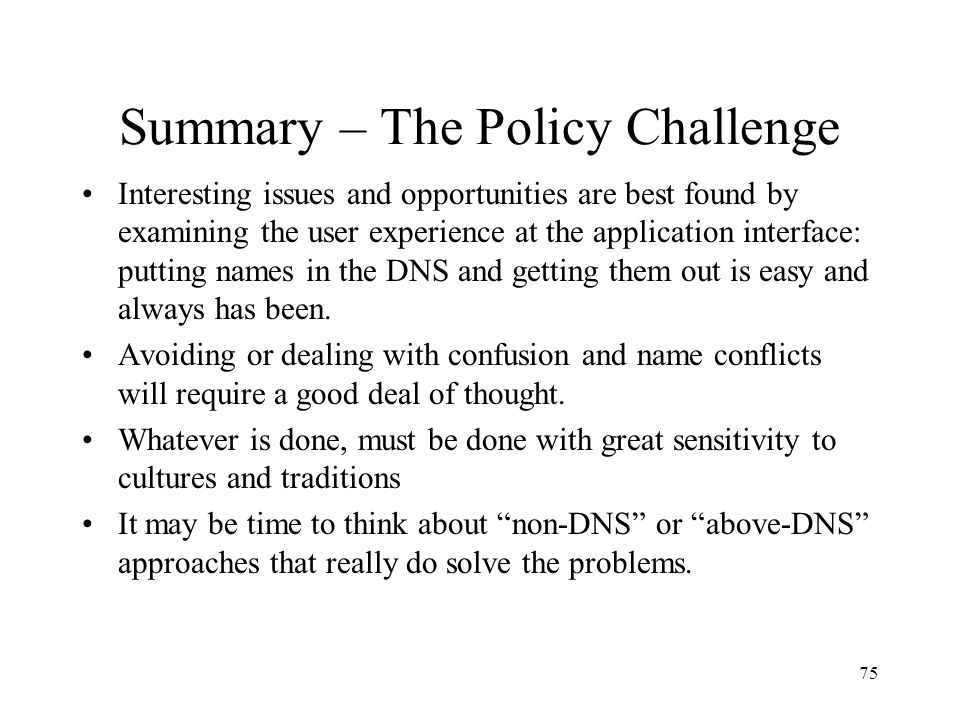 75 Summary – The Policy Challenge Interesting issues and opportunities are best found by examining the user experience at the application interface: putting names in the DNS and getting them out is easy and always has been.