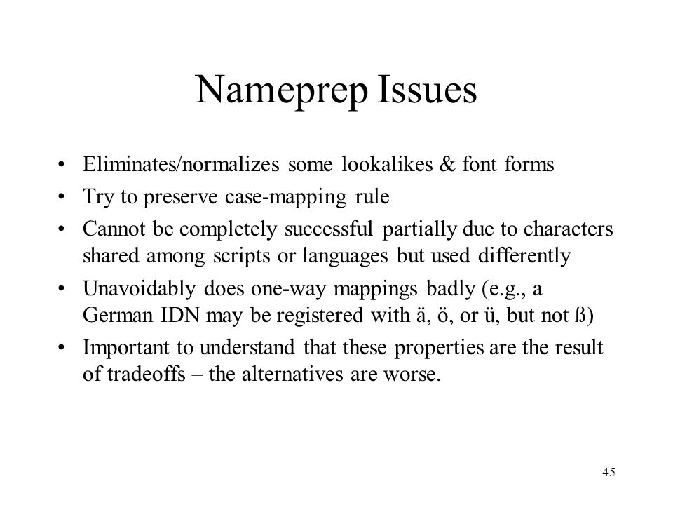 45 Nameprep Issues Eliminates/normalizes some lookalikes & font forms Try to preserve case-mapping rule Cannot be completely successful partially due to characters shared among scripts or languages but used differently Unavoidably does one-way mappings badly (e.g., a German IDN may be registered with ä, ö, or ü, but not ß) Important to understand that these properties are the result of tradeoffs – the alternatives are worse.